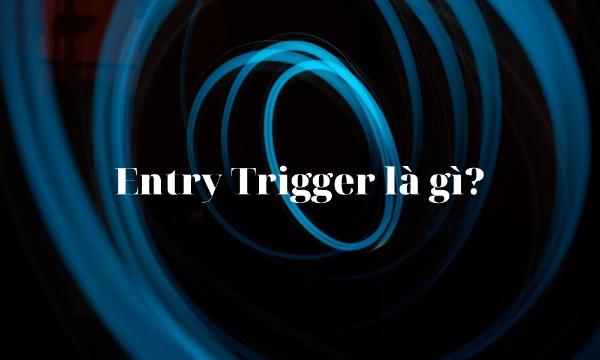 Trong mô hình giá Entry trigger là gì?